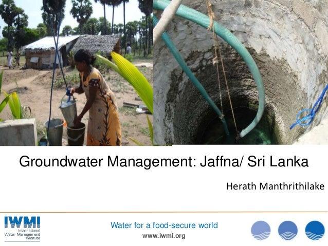 Groundwater Management: Jaffna/ Sri Lanka                                            Herath Manthrithilake            Wate...