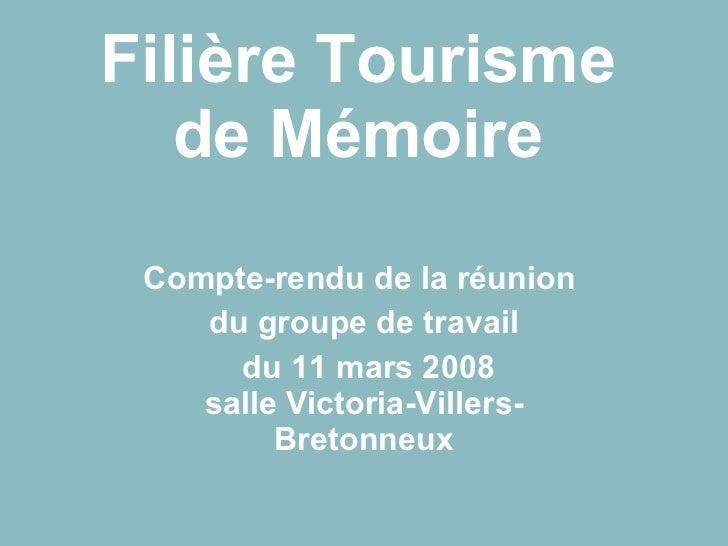 Filière Tourisme de Mémoire Compte-rendu de la réunion  du groupe de travail du 11 mars 2008 salle Victoria-Villers-Breton...