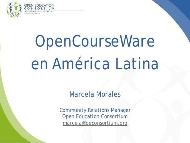 OpenCourseWare en América Latina Marcela Morales Community Relations Manager Open Education Consortium marcela@oeconsortiu...