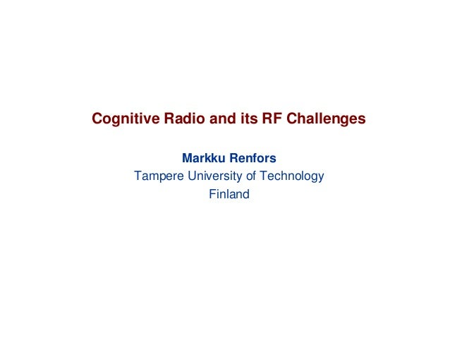 Cognitive Radio and its RF Challenges Markku Renfors Tampere University of Technology Finland