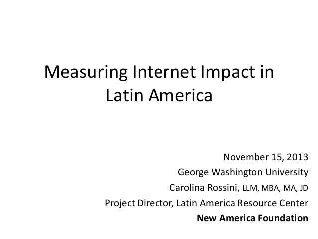 Measuring Internet Impact in Latin America November 15, 2013 George Washington University Carolina Rossini, LLM, MBA, MA, ...