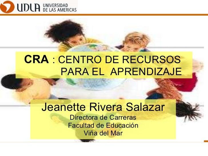 CRA  : CENTRO DE RECURSOS    PARA EL  APRENDIZAJE Jeanette Rivera Salazar Directora de Carreras Facultad de Educación Viña...