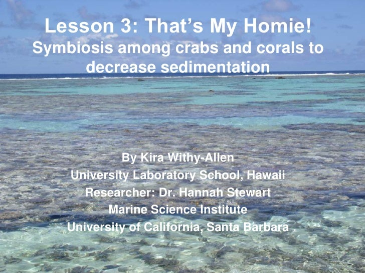 Lesson 3: That's My Homie!Symbiosis among crabs and corals to     decrease sedimentation             By Kira Withy-Allen  ...