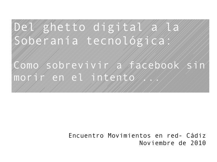 Del ghetto digital a laSoberanía tecnológica:Como sobrevivir a facebook sinmorir en el intento ...        Encuentro Movimi...