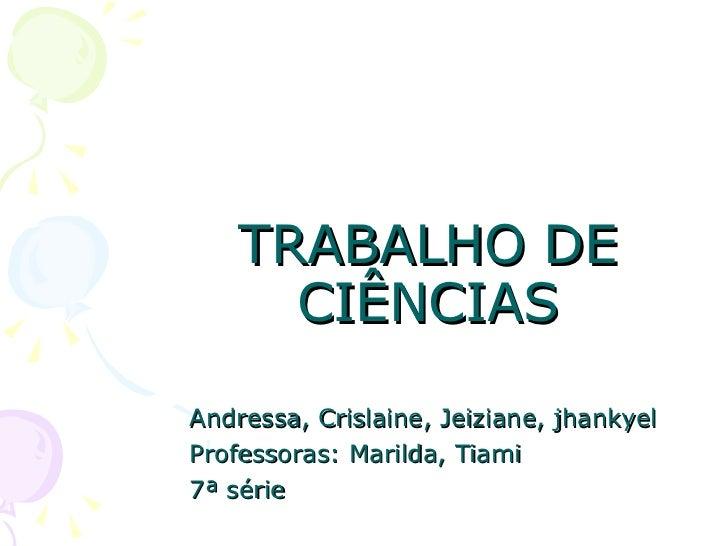 TRABALHO DE CIÊNCIAS Andressa, Crislaine, Jeiziane, jhankyel Professoras: Marilda, Tiami 7ª série