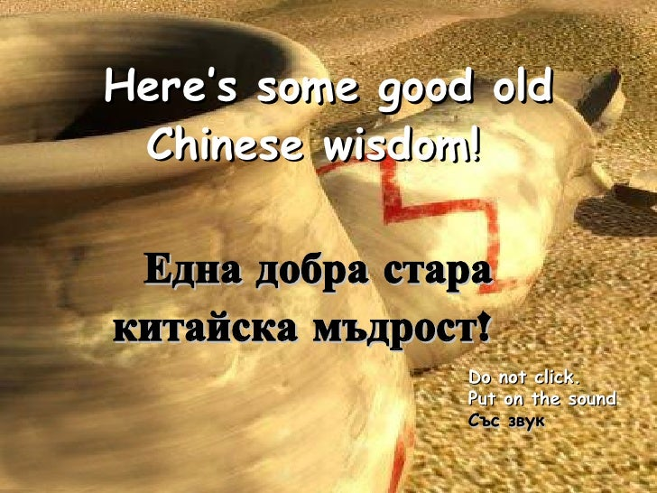 Here's some good old Chinese wisdom!   Do not click.  Put on the sound Със звук Една добра стара китайска мъдрост !