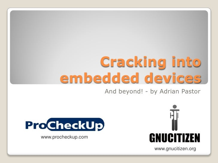 Cracking into        embedded devices                      And beyond! - by Adrian Pastor     www.procheckup.com          ...