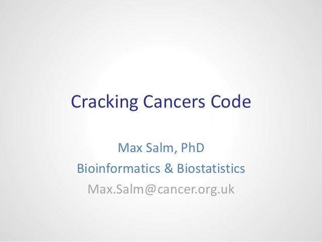 Cracking Cancers Code Max Salm, PhD Bioinformatics & Biostatistics Max.Salm@cancer.org.uk