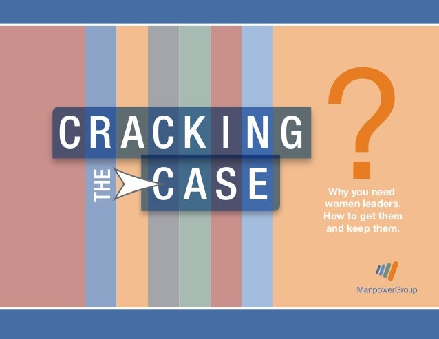 THE  CRACK I NG CASE  ? Why you need women leaders. How to get them and keep them.