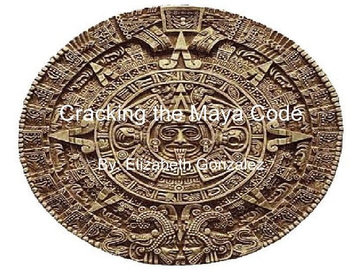 Cracking the Maya Code By: Elizabeth Gonzalez
