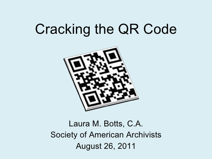 Cracking the QR Code Laura M. Botts, C.A. Society of American Archivists August 26, 2011