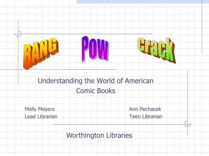 Understanding the World of American <br />Comic Books<br />Molly MeyersAnn Pechacek<br />Lead LibrarianTeen Librar...