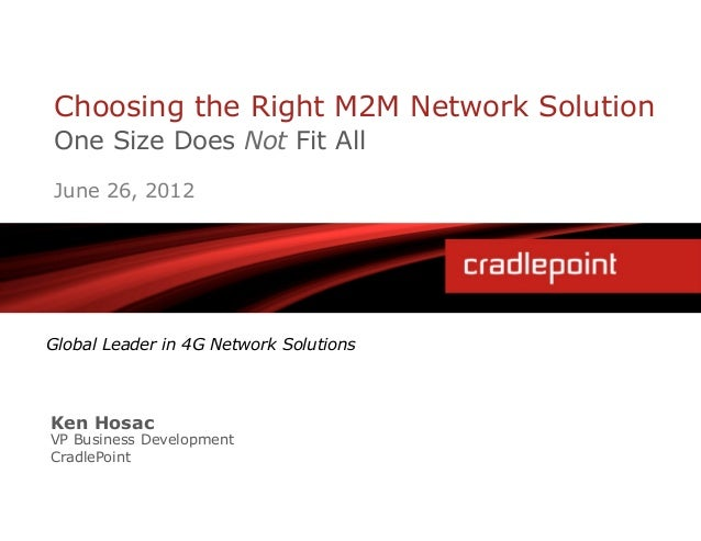 Choosing the Right M2M Network SolutionOne Size Does Not Fit AllJune 26, 2012Global Leader in 4G Network SolutionsKen Hosa...