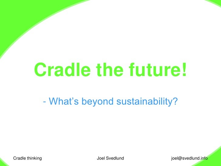 Cradle thinking<br />Joel Svedlund<br />Cradle the future!<br /><ul><li> What's beyond sustainability?</li></ul>joel@svedl...