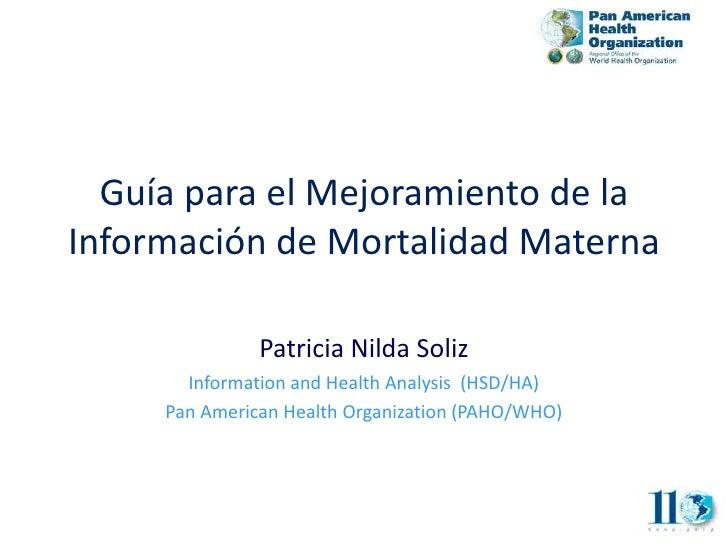 Guía para el Mejoramiento de laInformación de Mortalidad Materna               Patricia Nilda Soliz       Information and ...
