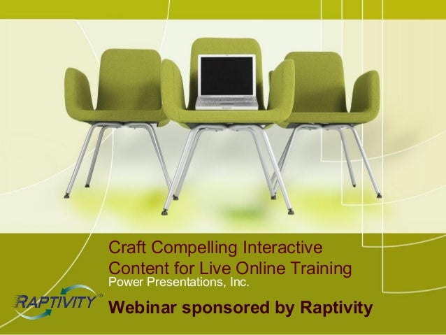 Craft Compelling InteractiveContent for Live Online TrainingPower Presentations, Inc.Webinar sponsored by Raptivity