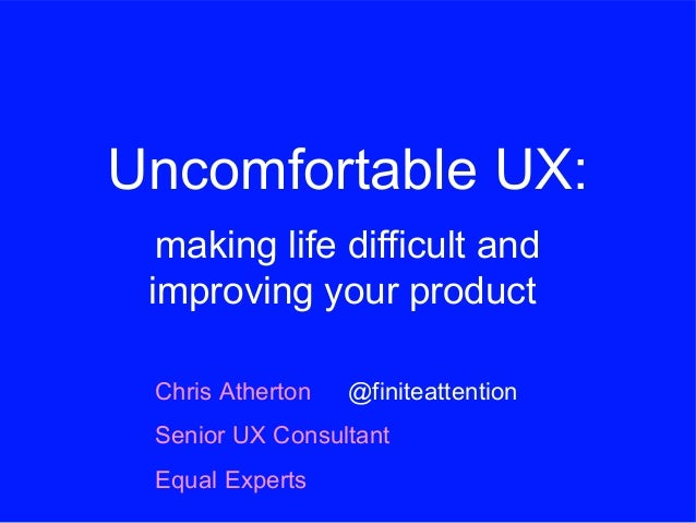 Uncomfortable UX: making life difficult and improving your product Chris Atherton Senior UX Consultant Equal Experts @fini...