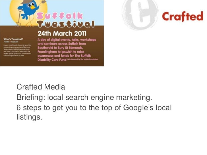 Crafted Media<br />Briefing: local search engine marketing.<br />6 steps to get you to the top of Google's local listings....