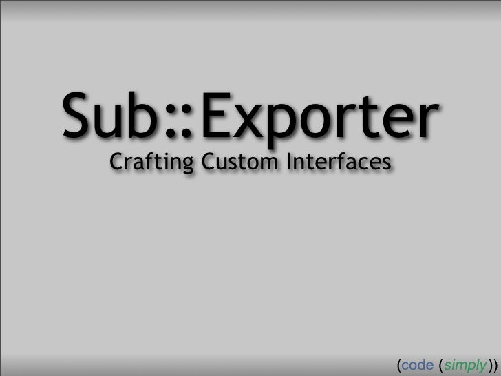 Crafting Custom Interfaces with Sub::Exporter