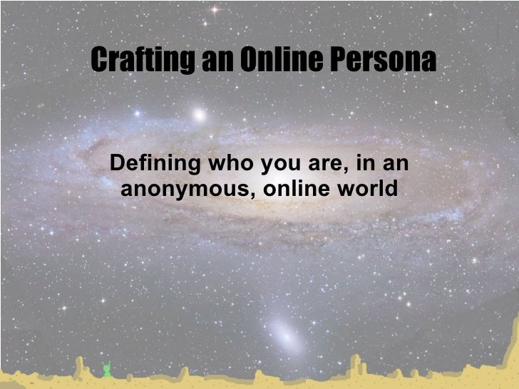Crafting an Online Persona Defining who you are, in an anonymous, online world