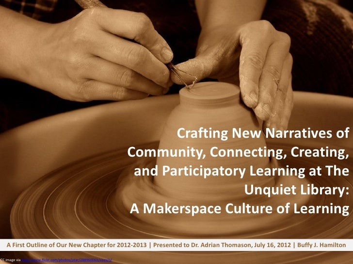 Crafting New Narratives of Community, Connecting, Creating, and Participatory Learning at The Unquiet Library--A Makerspace Culture of Learning