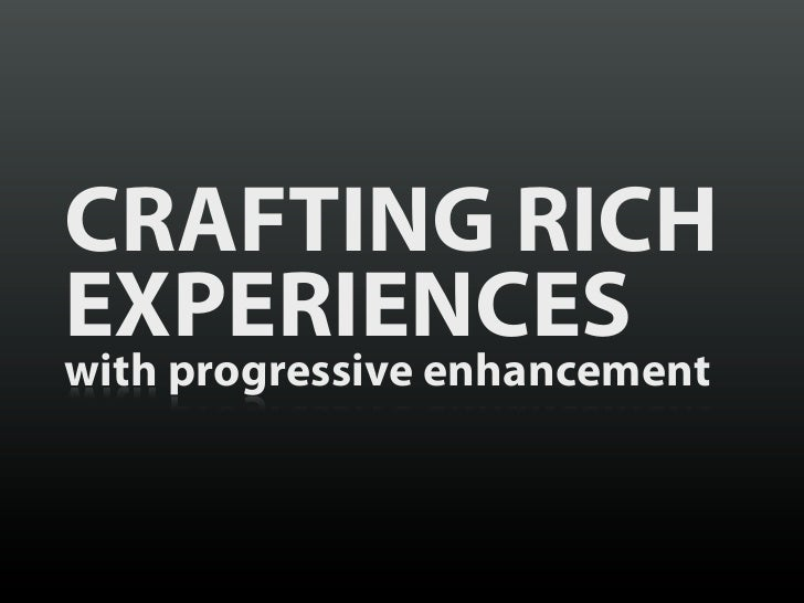 CRAFTING RICHEXPERIENCESwith progressive enhancement