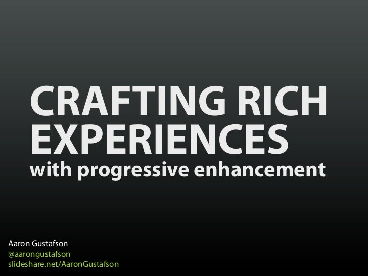 CRAFTING RICH     EXPERIENCES     with progressive enhancementAaron Gustafson@aarongustafsonslideshare.net/AaronGustafson