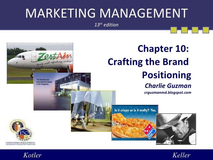 MARKETING MANAGEMENT 13 th  edition Chapter 10:  Crafting the Brand  Positioning Charlie Guzman crguzmanmd.blogspot.com Ko...