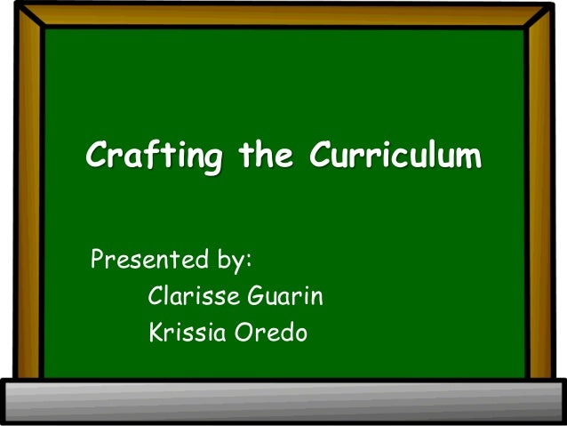 Crafting the Curriculum Presented by: Clarisse Guarin Krissia Oredo