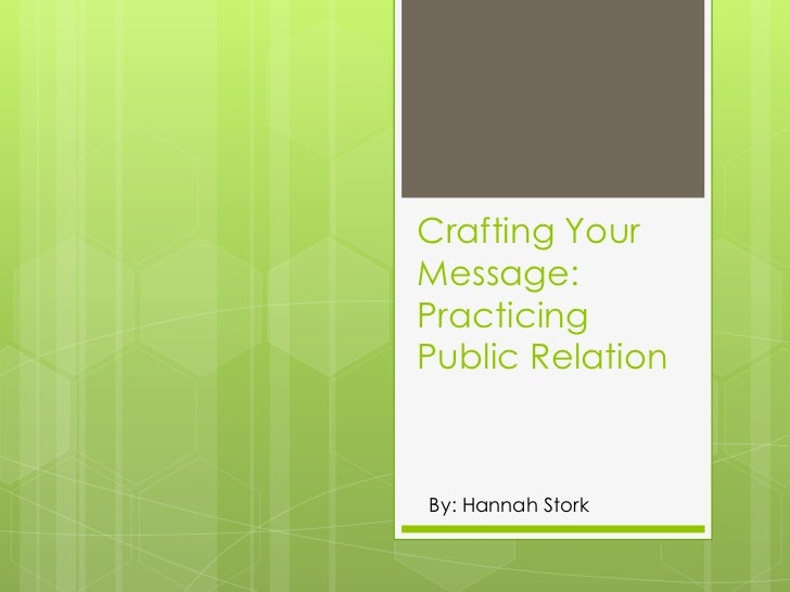 Crafting Your Message: Practicing Public Relation<br />By: Hannah Stork<br />