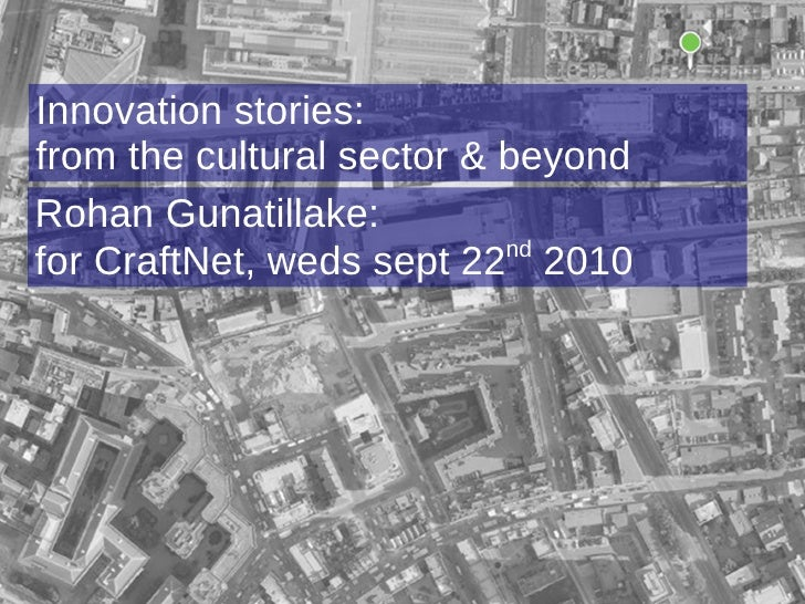 Rohan Gunatillake: for CraftNet, weds sept 22 nd  2010 Innovation stories: from the cultural sector & beyond