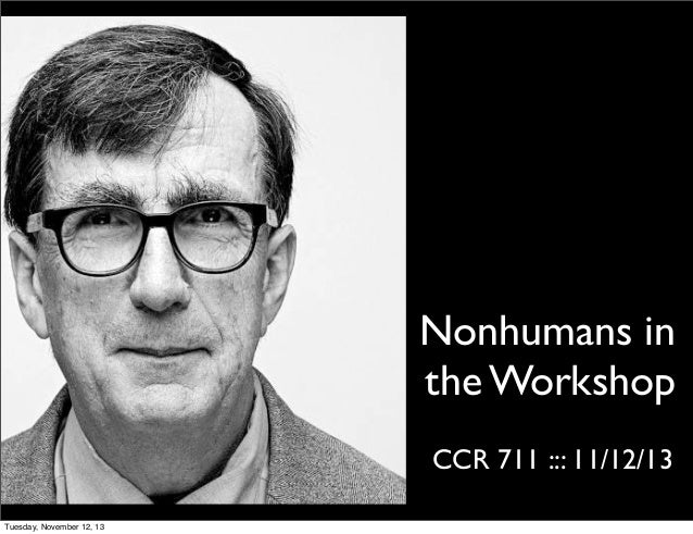 Nonhumans in the Workshop CCR 711 ::: 11/12/13 Tuesday, November 12, 13