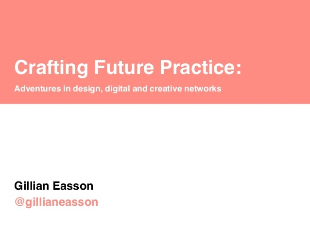 Crafting Future Practice: Adventures in design, digital and creative networks  Gillian Easson @gillianeasson