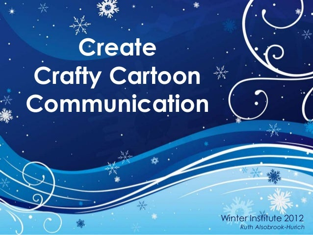 CreateCrafty CartoonCommunication                 Winter Institute 2012                     Ruth Alsobrook-Hurich