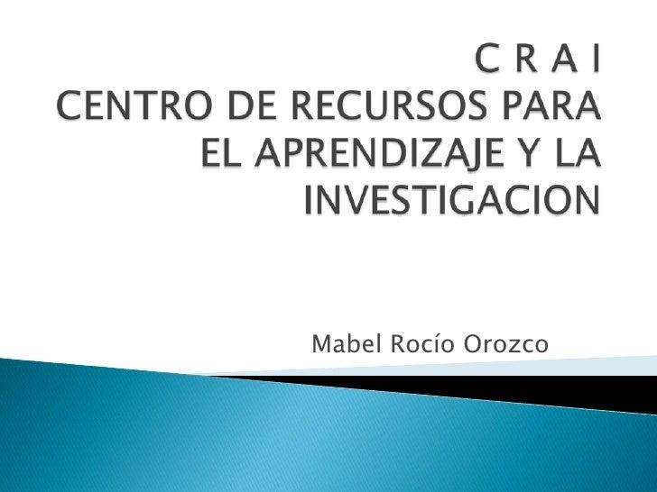 C R A I CENTRO DE RECURSOS PARA EL APRENDIZAJE Y LA INVESTIGACION<br />Mabel Rocío Orozco<br />
