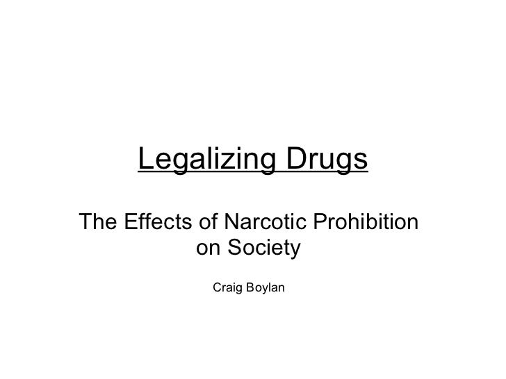 Legalizing Drugs The Effects of Narcotic Prohibition on Society Craig Boylan