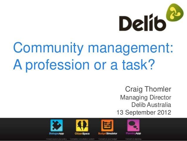 Community management: A profession or a task? Craig Thomler Managing Director Delib Australia 13 September 2012