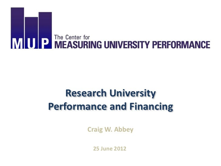 Research UniversityPerformance and Financing       Craig W. Abbey         25 June 2012