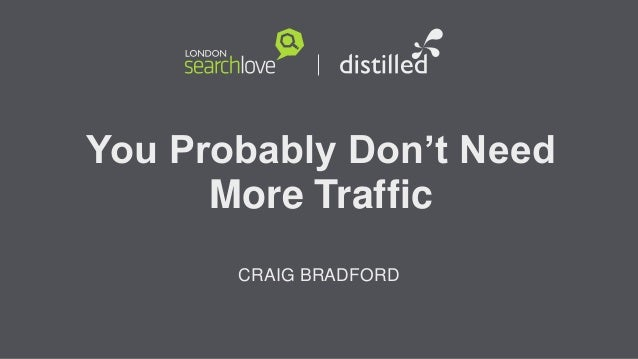 You Probably Don't Need More Traffic CRAIG BRADFORD