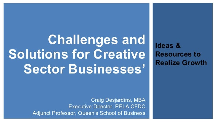Challenges and Solutions for Creative Sector Businesses' Ideas & Resources to Realize Growth Craig Desjardins, MBA Executi...