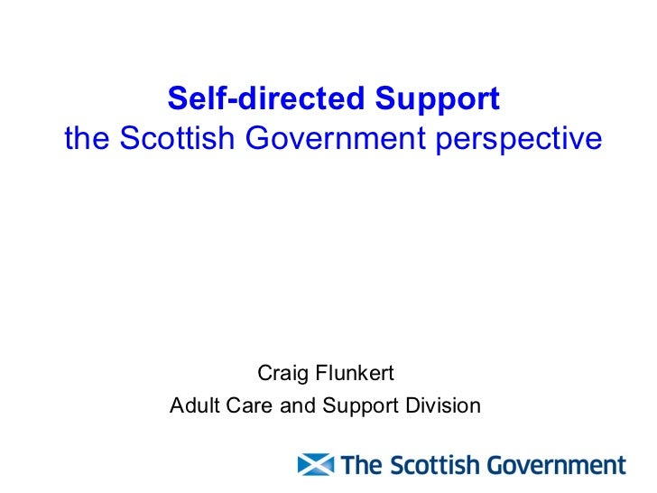 Self-directed Support the Scottish Government perspective Craig Flunkert Adult Care and Support Division