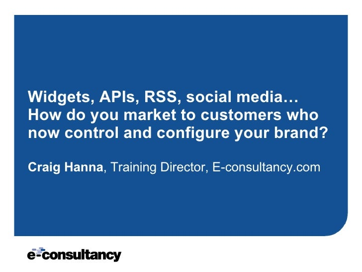 Widgets, APIs, RSS, social media… How do you market to customers who now control and configure your brand? Craig Hanna , T...
