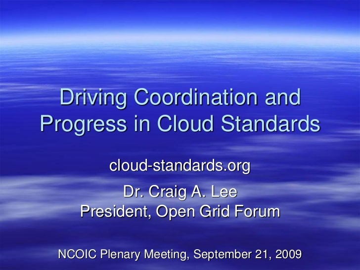 Driving Coordination and Progress in Cloud Standards          cloud-standards.org           Dr. Craig A. Lee     President...
