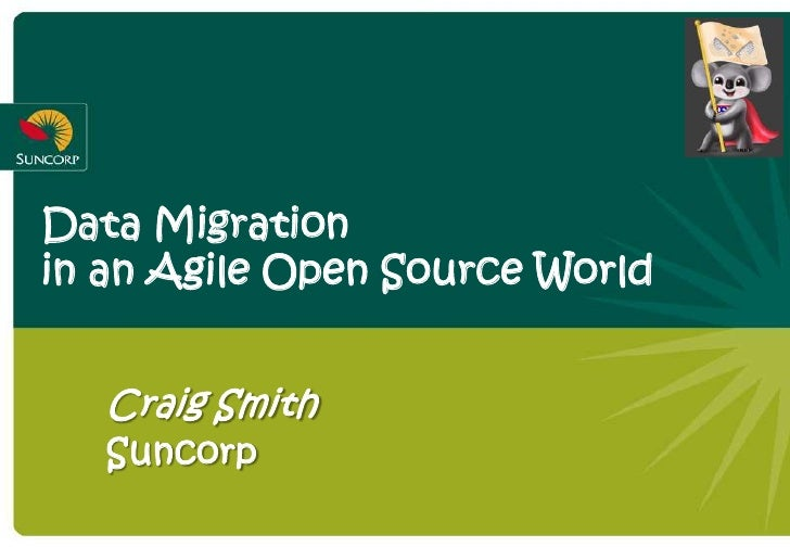 Data Migration in an Agile Open Source World      Craig Smith    Suncorp