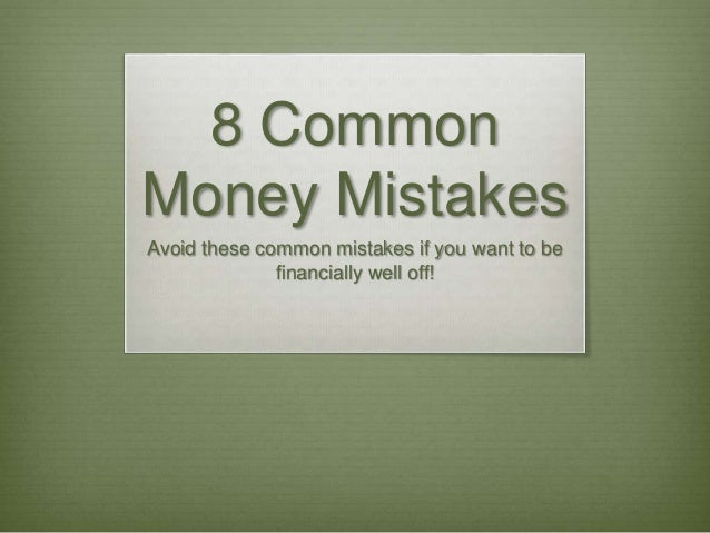 8 Common Money Mistakes Avoid these common mistakes if you want to be financially well off!
