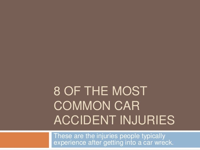 8 OF THE MOST COMMON CAR ACCIDENT INJURIES These are the injuries people typically experience after getting into a car wre...