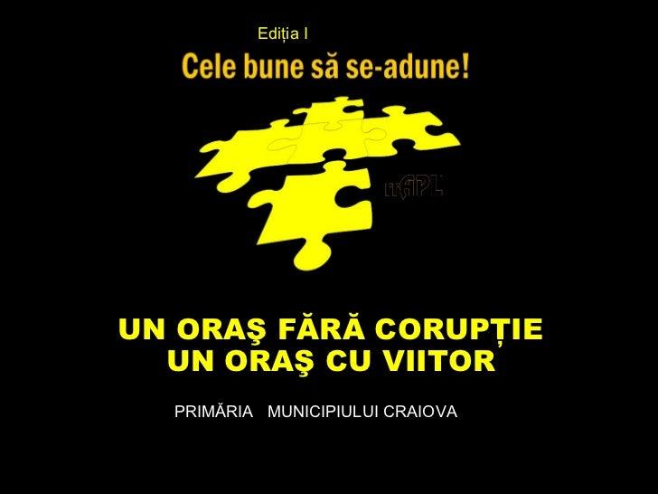 Ediţia IUN ORAŞ FĂRĂ CORUPŢIE  UN ORAŞ CU VIITOR  PRIMĂRIA MUNICIPIULUI CRAIOVA