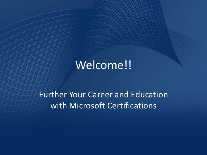 Welcome!!Further Your Career and Education   with Microsoft Certifications