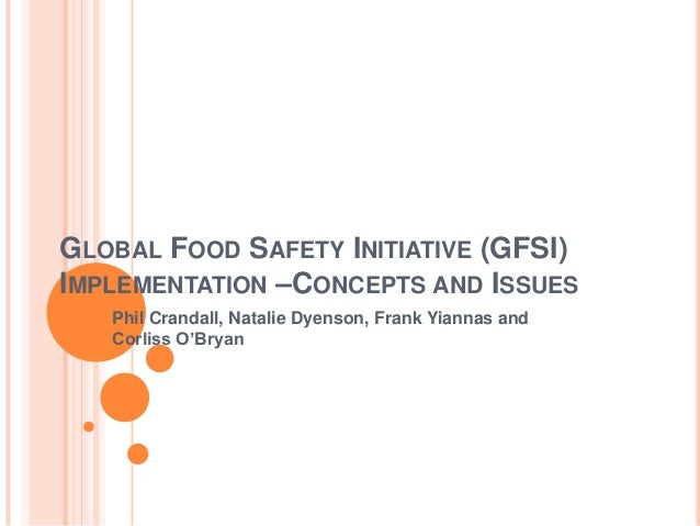 GLOBAL FOOD SAFETY INITIATIVE (GFSI) IMPLEMENTATION –CONCEPTS AND ISSUES Phil Crandall, Natalie Dyenson, Frank Yiannas and...