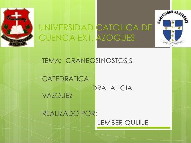 UNIVERSIDAD CATOLICA DE CUENCA EXT. AZOGUES TEMA: CRANEOSINOSTOSIS CATEDRATICA: DRA. ALICIA VAZQUEZ REALIZADO POR: JEMBER ...